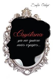 Sofía Ortega - Cayetana ya no quiere más espejos