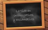 Consejos para mejorar nuestro estilo literario: LA TILDE EN LOS INTERROGATIVOS Y EXCLAMATIVOS