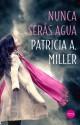 Patricia A. Miller - Nunca serás agua