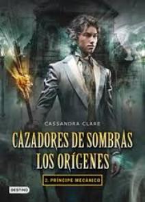 Cassandra Clare - Cazadores de Sombras. Príncipe Mecánico, los Orígenes II